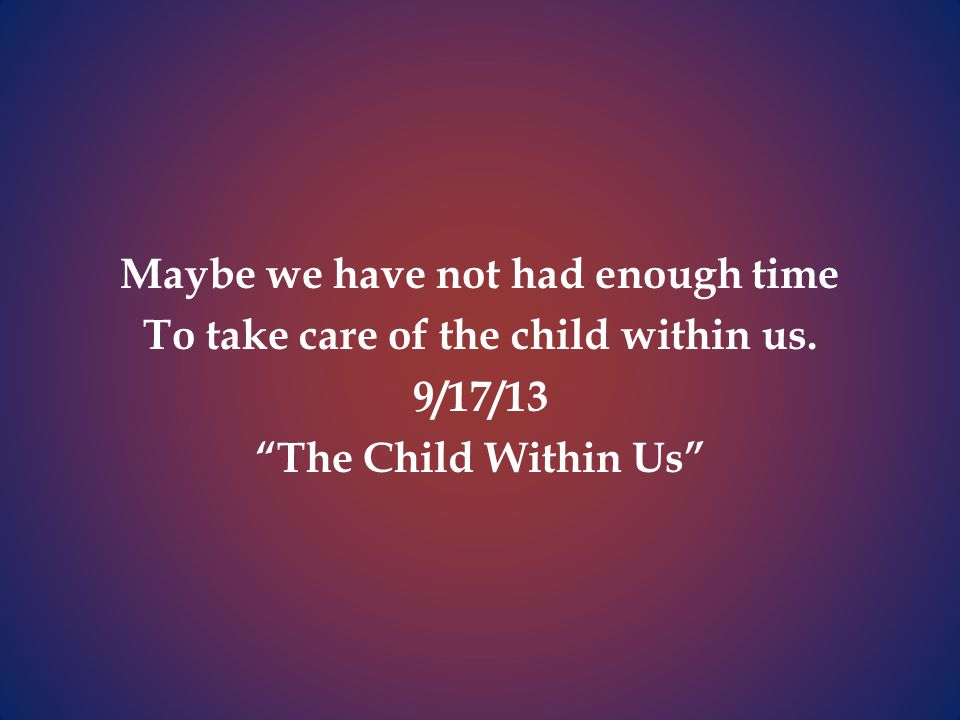 Maybe we have not had enough time To take care of the child within us.