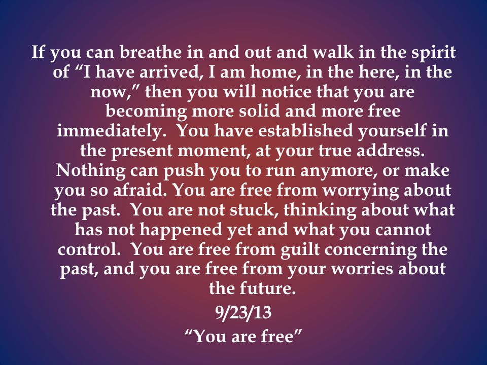 If you can breathe in and out and walk in the spirit of I have arrived, I am home, in the here, in the now, then you will notice that you are becoming more solid and more free immediately.