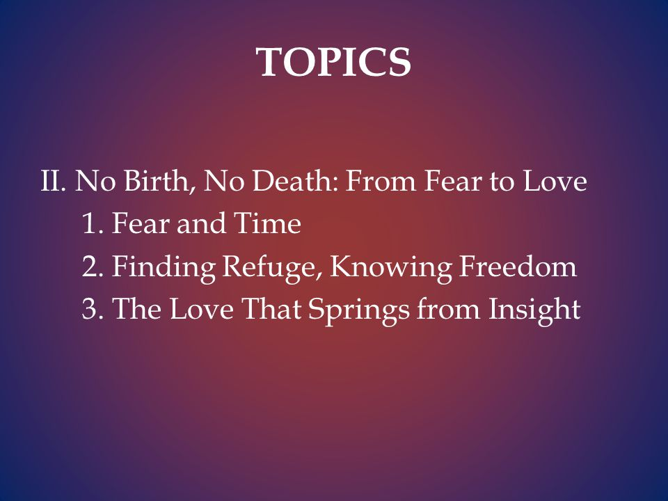 TOPICS II. No Birth, No Death: From Fear to Love 1.