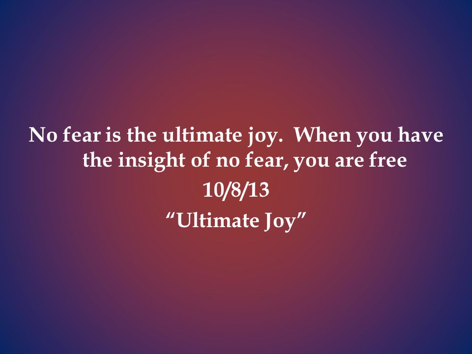 No fear is the ultimate joy.