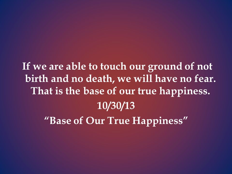 If we are able to touch our ground of not birth and no death, we will have no fear.