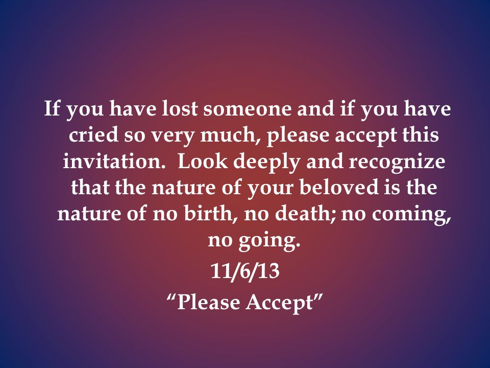 If you have lost someone and if you have cried so very much, please accept this invitation.