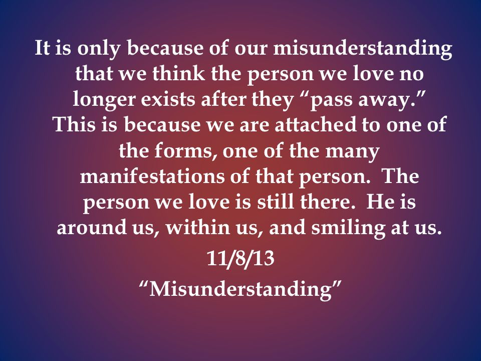 It is only because of our misunderstanding that we think the person we love no longer exists after they pass away. This is because we are attached to one of the forms, one of the many manifestations of that person.