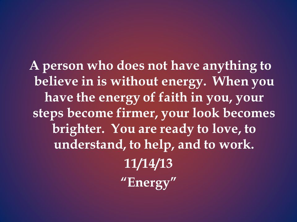 A person who does not have anything to believe in is without energy.