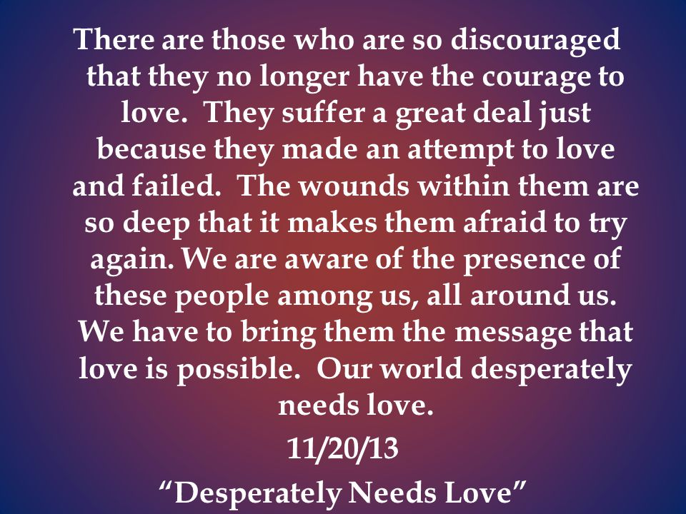 There are those who are so discouraged that they no longer have the courage to love.