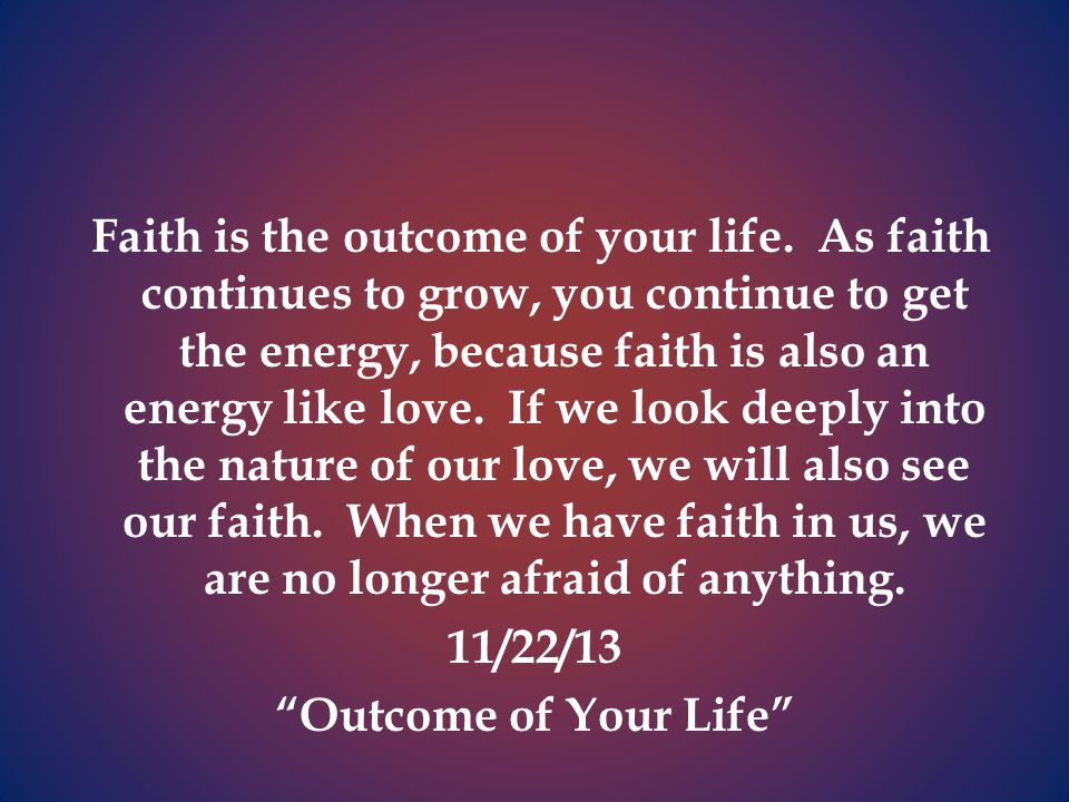 Faith is the outcome of your life.