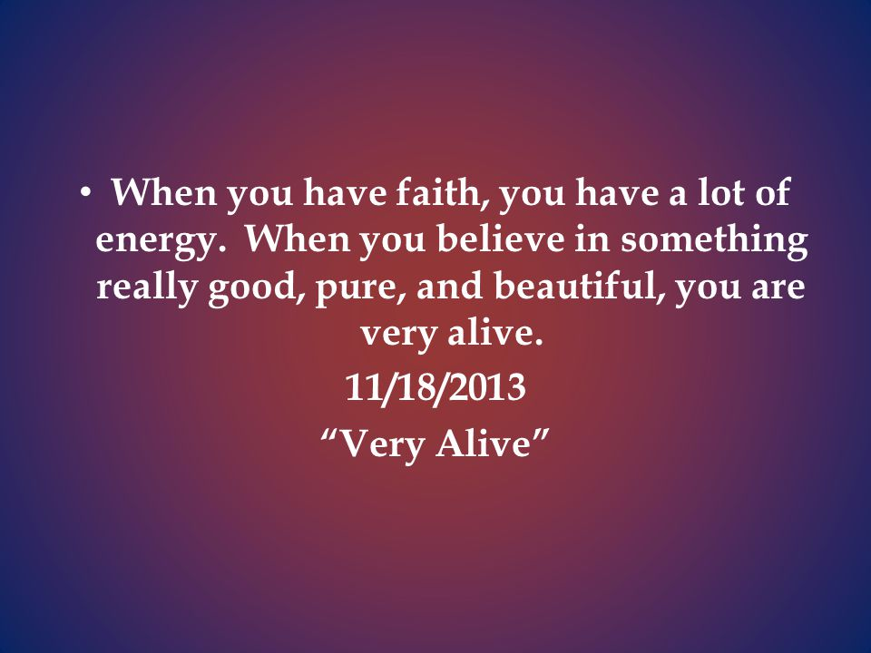 When you have faith, you have a lot of energy.