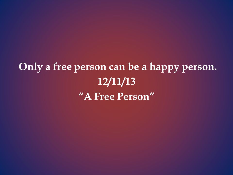 Only a free person can be a happy person. 12/11/13 A Free Person