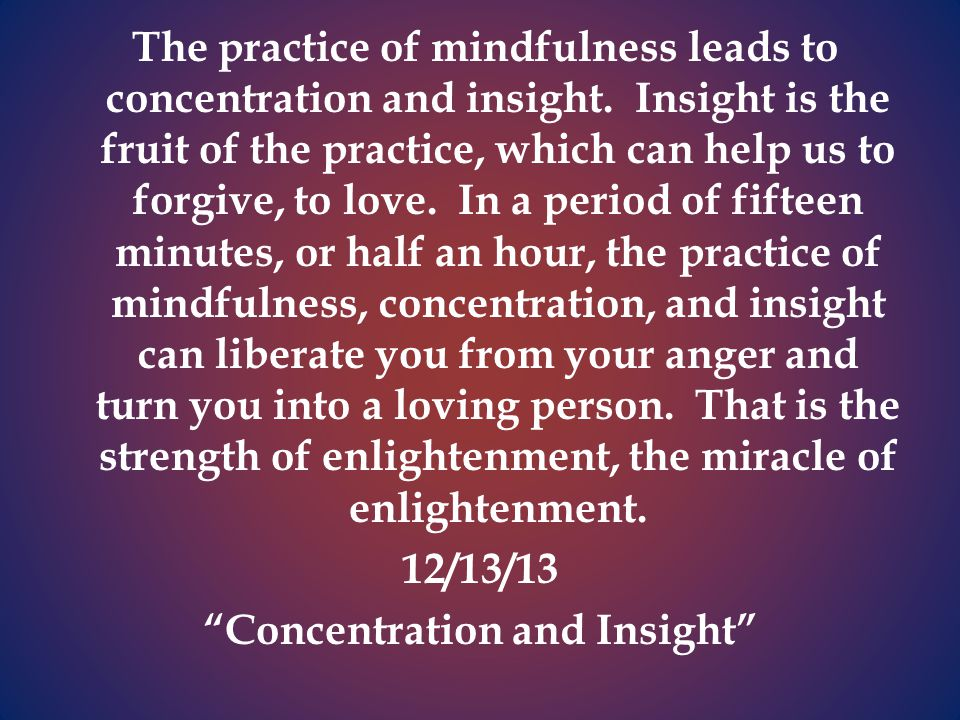 The practice of mindfulness leads to concentration and insight.