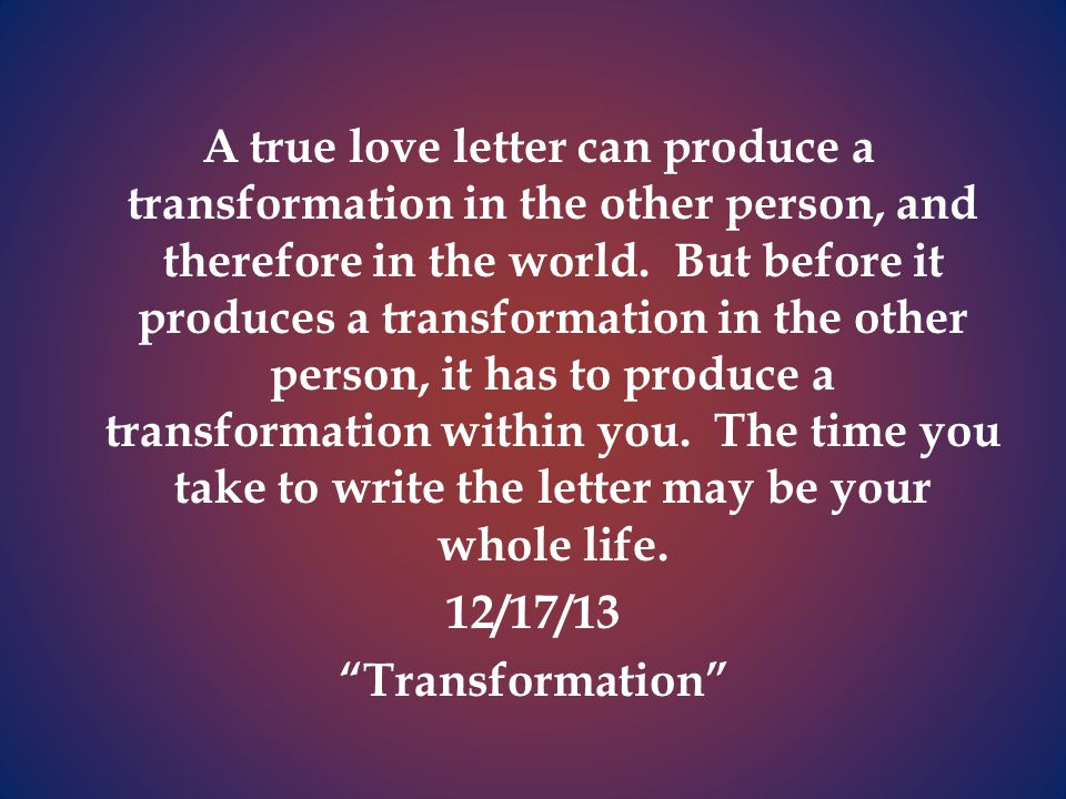A true love letter can produce a transformation in the other person, and therefore in the world.