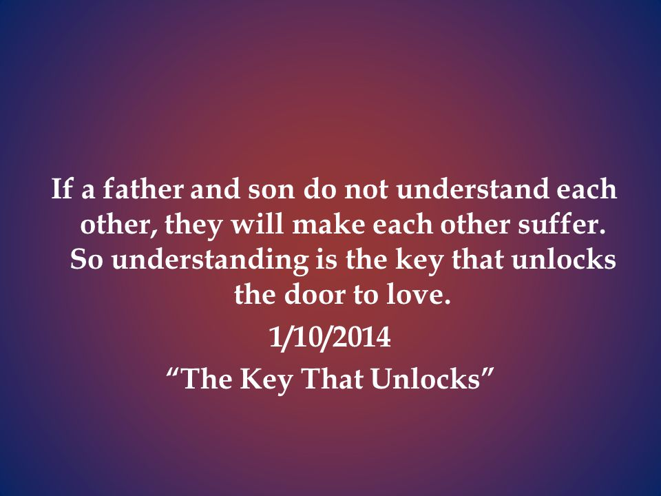 If a father and son do not understand each other, they will make each other suffer.