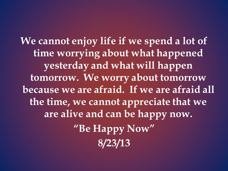 We cannot enjoy life if we spend a lot of time worrying about what happened yesterday and what will happen tomorrow.