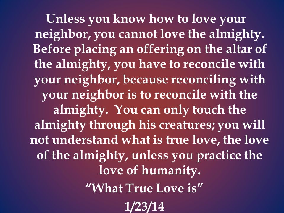 Unless you know how to love your neighbor, you cannot love the almighty.