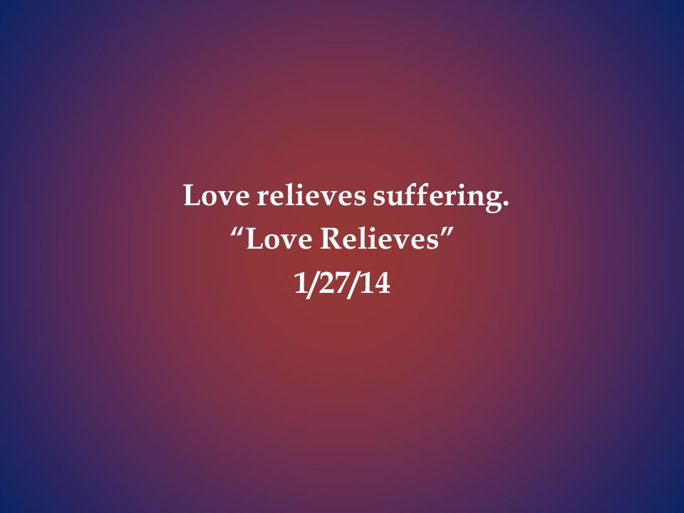 Love relieves suffering. Love Relieves 1/27/14