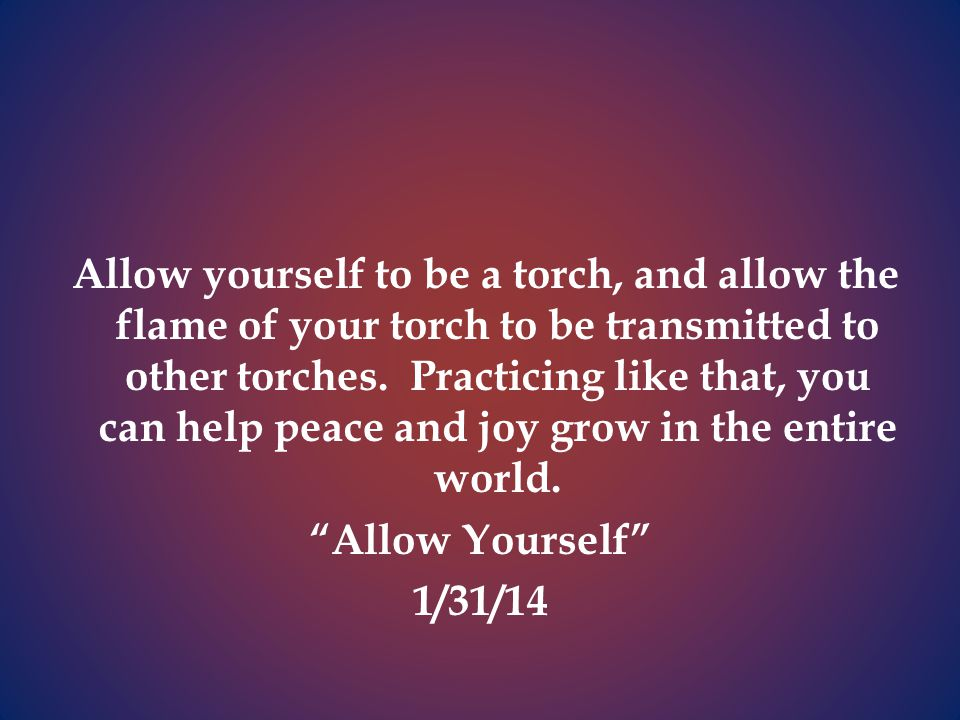 Allow yourself to be a torch, and allow the flame of your torch to be transmitted to other torches.