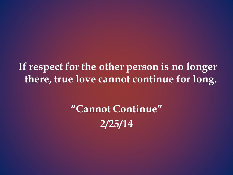 If respect for the other person is no longer there, true love cannot continue for long.