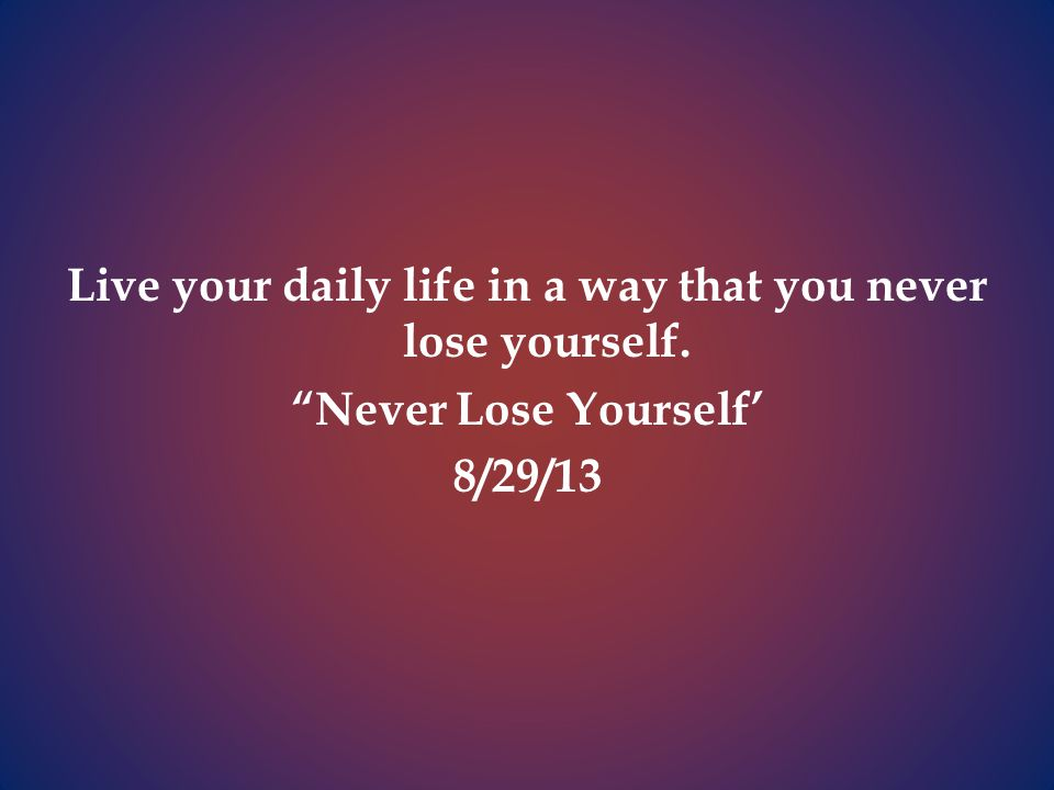 Live your daily life in a way that you never lose yourself. Never Lose Yourself' 8/29/13