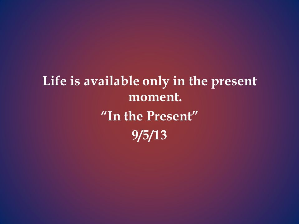 Life is available only in the present moment. In the Present 9/5/13