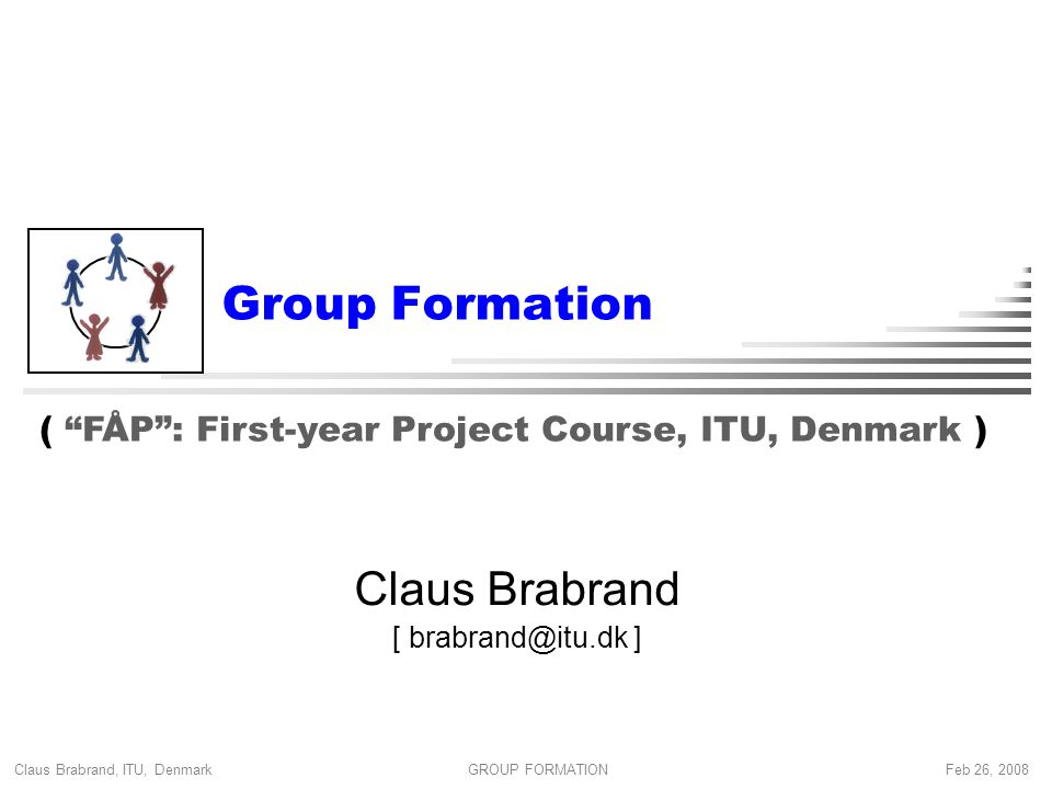 Claus Brabrand, ITU, Denmark Feb 26, 2008GROUP FORMATION Group Formation Claus Brabrand [ brabrand@itu.dk ] ( FÅP : First-year Project Course, ITU, Denmark )