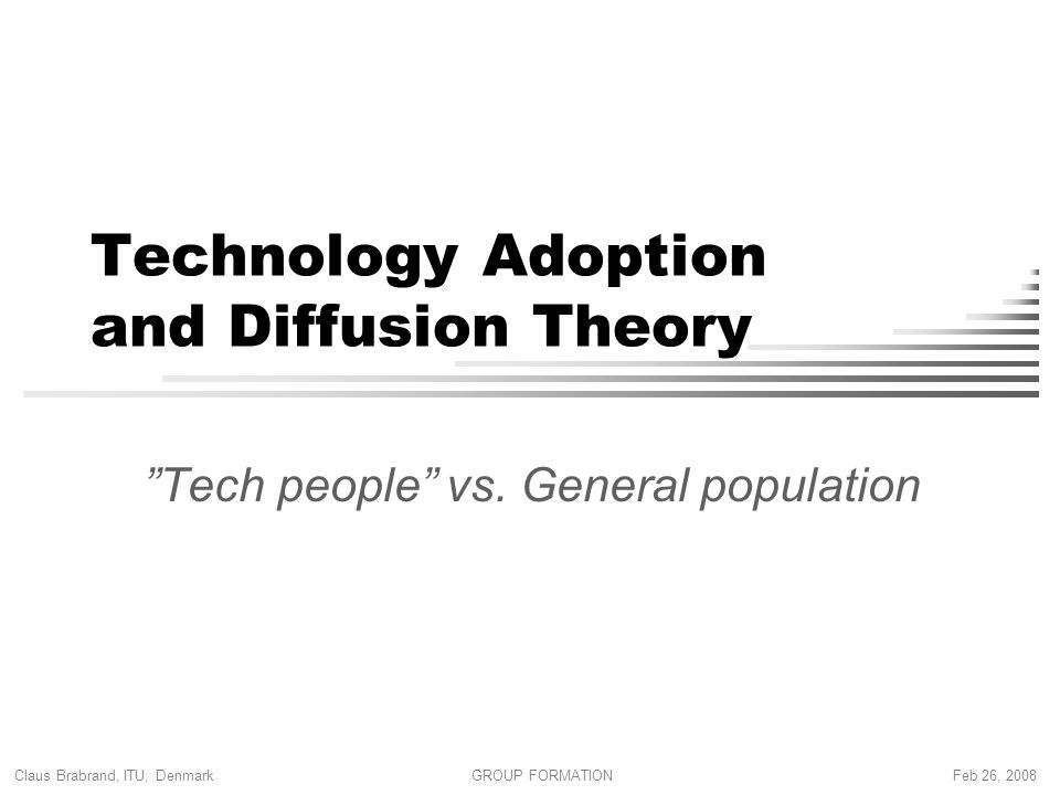 Claus Brabrand, ITU, Denmark Feb 26, 2008GROUP FORMATION Technology Adoption and Diffusion Theory Tech people vs.