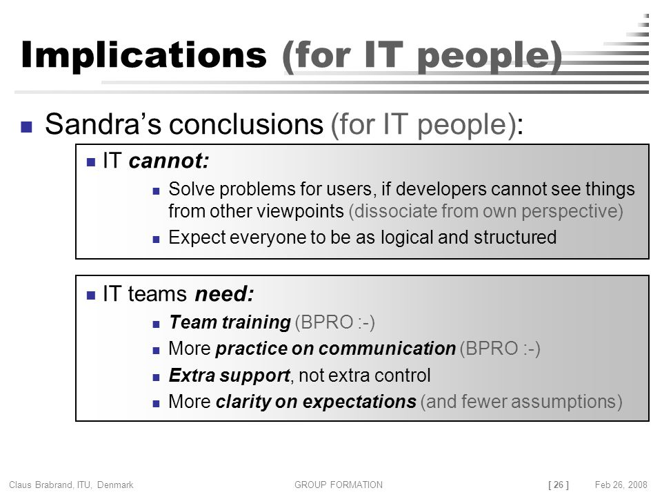 [ 26 ] Claus Brabrand, ITU, Denmark GROUP FORMATIONFeb 26, 2008 Implications (for IT people) Sandra's conclusions (for IT people): IT cannot: Solve problems for users, if developers cannot see things from other viewpoints (dissociate from own perspective) Expect everyone to be as logical and structured IT teams need: Team training (BPRO :-) More practice on communication (BPRO :-) Extra support, not extra control More clarity on expectations (and fewer assumptions)