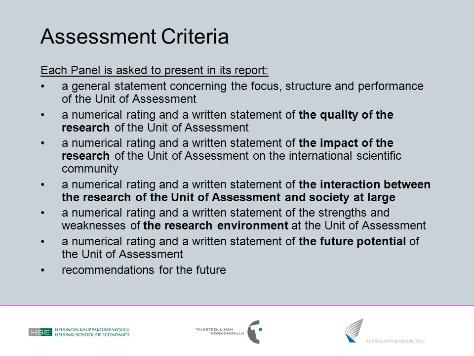 Assessment Criteria Each Panel is asked to present in its report: a general statement concerning the focus, structure and performance of the Unit of Assessment a numerical rating and a written statement of the quality of the research of the Unit of Assessment a numerical rating and a written statement of the impact of the research of the Unit of Assessment on the international scientific community a numerical rating and a written statement of the interaction between the research of the Unit of Assessment and society at large a numerical rating and a written statement of the strengths and weaknesses of the research environment at the Unit of Assessment a numerical rating and a written statement of the future potential of the Unit of Assessment recommendations for the future