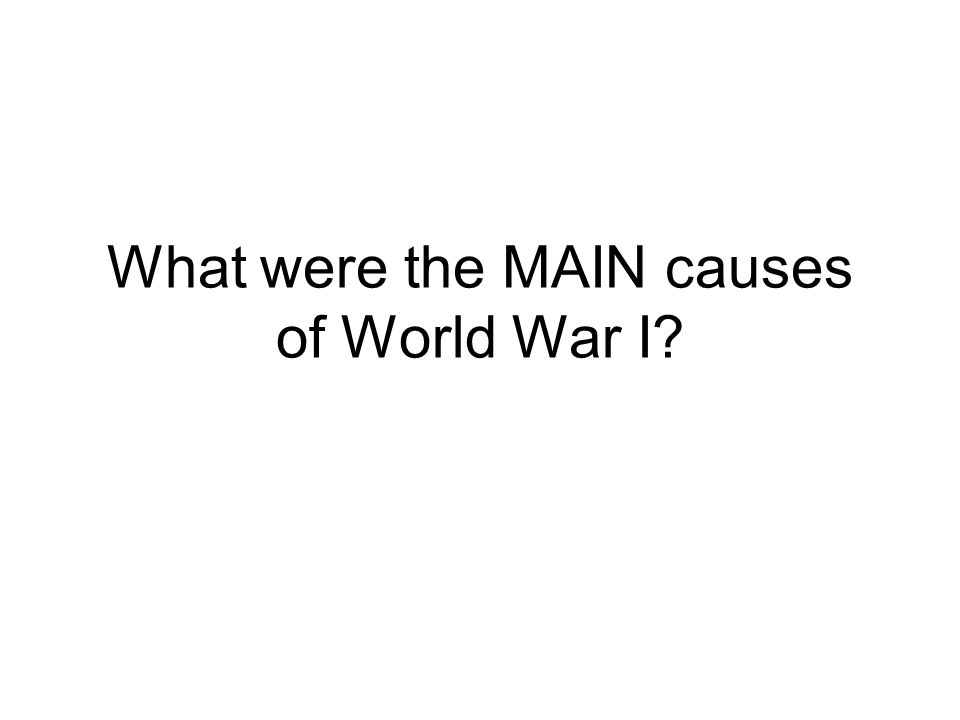 What were the MAIN causes of World War I