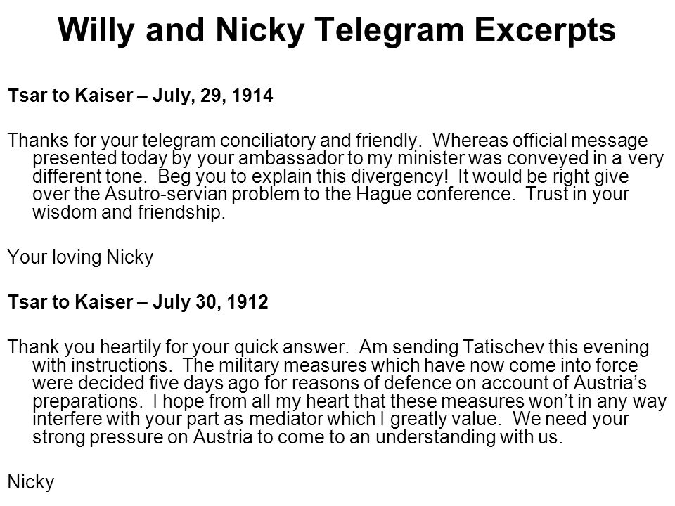 Willy and Nicky Telegram Excerpts Tsar to Kaiser – July, 29, 1914 Thanks for your telegram conciliatory and friendly.