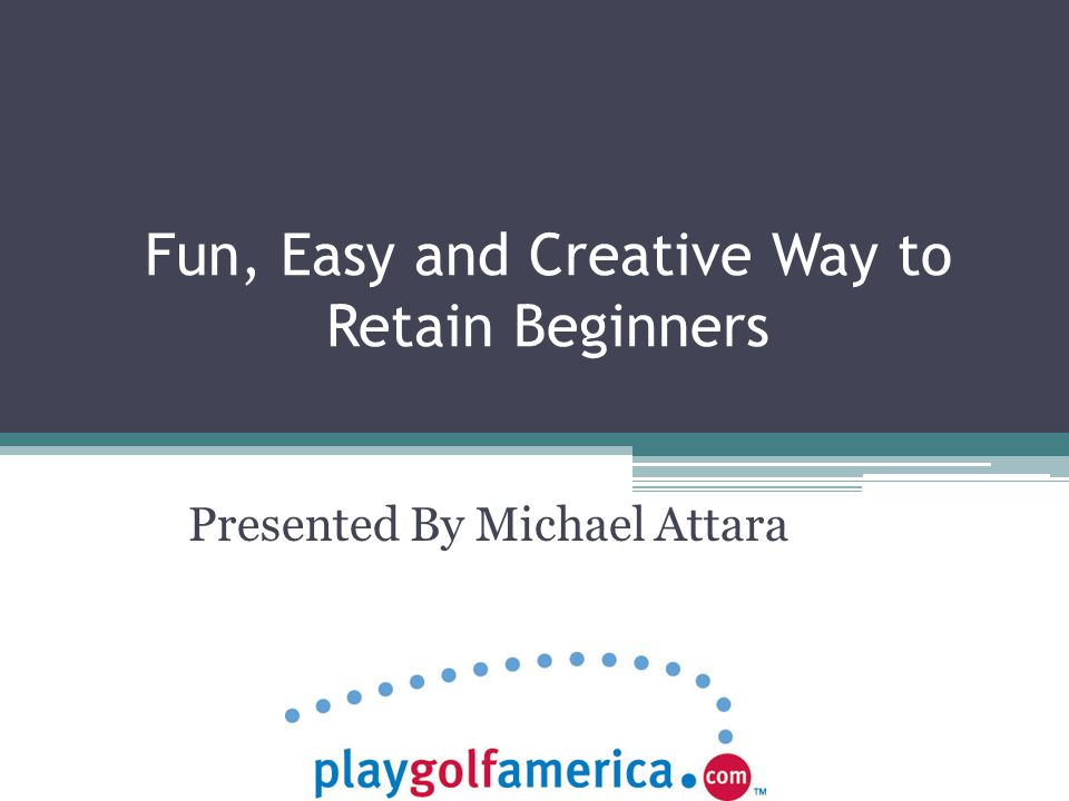 Fun, Easy and Creative Way to Retain Beginners Presented By Michael Attara