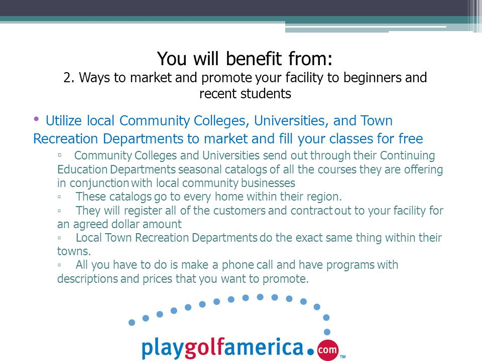 Utilize local Community Colleges, Universities, and Town Recreation Departments to market and fill your classes for free ▫ Community Colleges and Universities send out through their Continuing Education Departments seasonal catalogs of all the courses they are offering in conjunction with local community businesses ▫ These catalogs go to every home within their region.