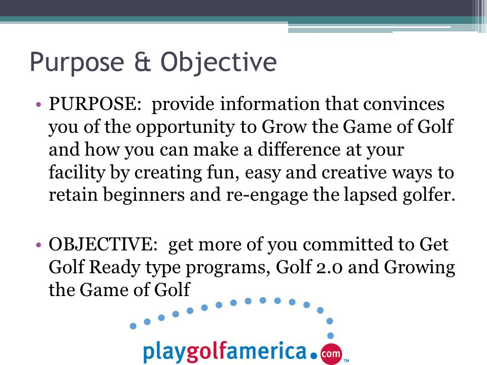 Purpose & Objective PURPOSE: provide information that convinces you of the opportunity to Grow the Game of Golf and how you can make a difference at your facility by creating fun, easy and creative ways to retain beginners and re-engage the lapsed golfer.