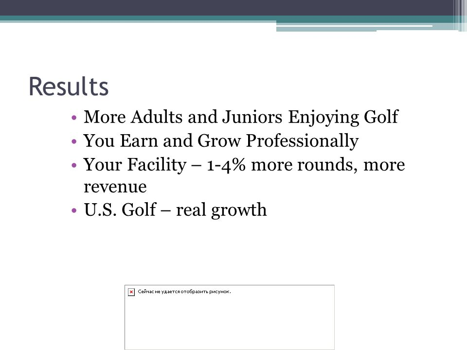 Results More Adults and Juniors Enjoying Golf You Earn and Grow Professionally Your Facility – 1-4% more rounds, more revenue U.S.