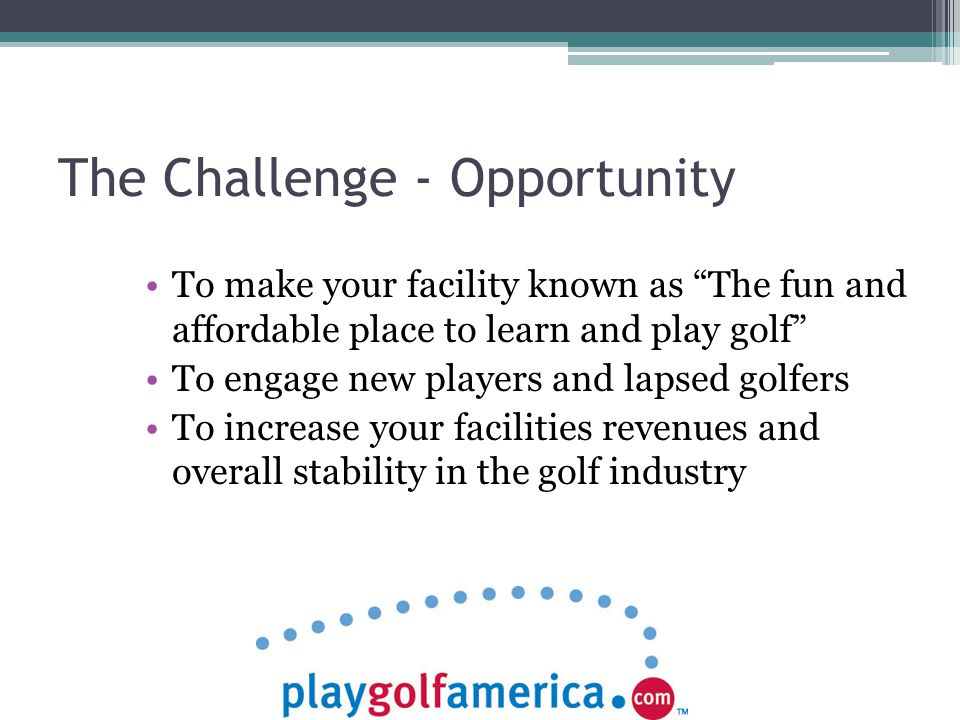 The Challenge - Opportunity To make your facility known as The fun and affordable place to learn and play golf To engage new players and lapsed golfers To increase your facilities revenues and overall stability in the golf industry