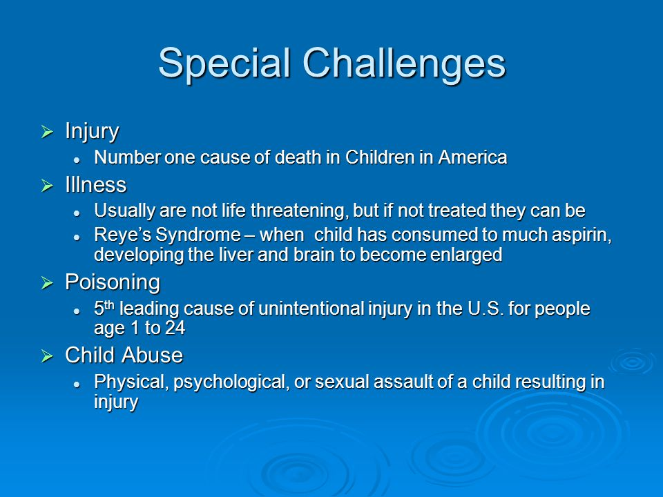 Special Challenges  Injury Number one cause of death in Children in America Number one cause of death in Children in America  Illness Usually are not life threatening, but if not treated they can be Usually are not life threatening, but if not treated they can be Reye's Syndrome – when child has consumed to much aspirin, developing the liver and brain to become enlarged Reye's Syndrome – when child has consumed to much aspirin, developing the liver and brain to become enlarged  Poisoning 5 th leading cause of unintentional injury in the U.S.