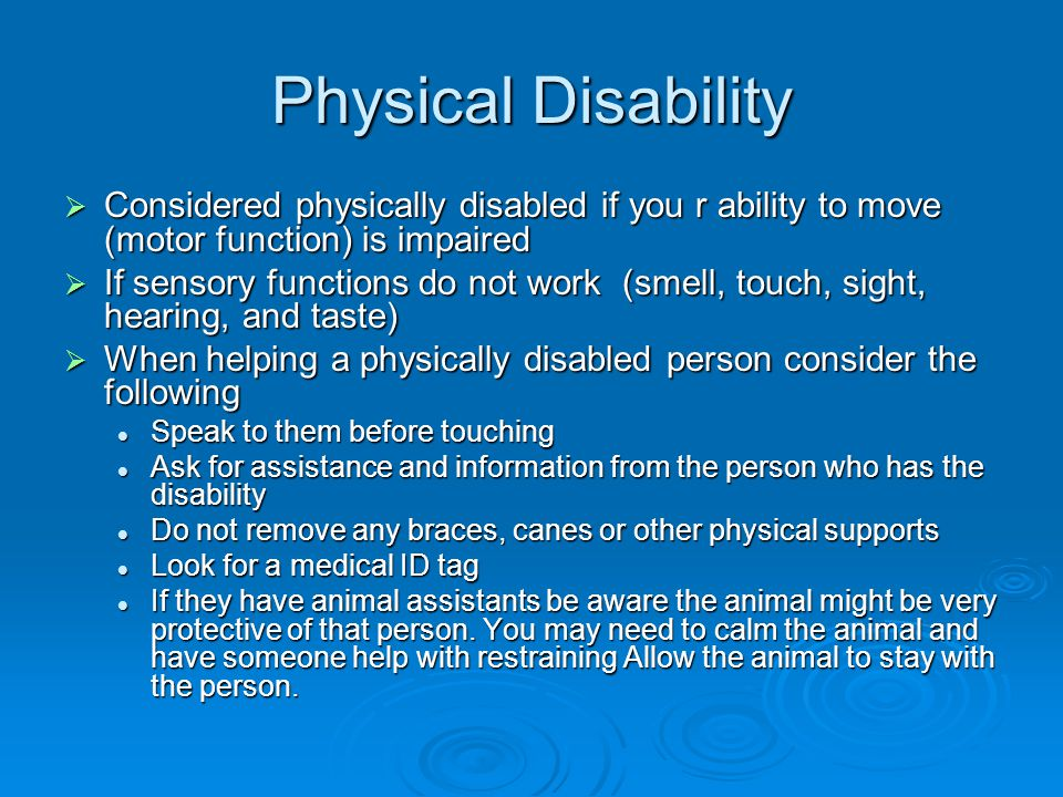 Physical Disability  Considered physically disabled if you r ability to move (motor function) is impaired  If sensory functions do not work (smell, touch, sight, hearing, and taste)  When helping a physically disabled person consider the following Speak to them before touching Speak to them before touching Ask for assistance and information from the person who has the disability Ask for assistance and information from the person who has the disability Do not remove any braces, canes or other physical supports Do not remove any braces, canes or other physical supports Look for a medical ID tag Look for a medical ID tag If they have animal assistants be aware the animal might be very protective of that person.