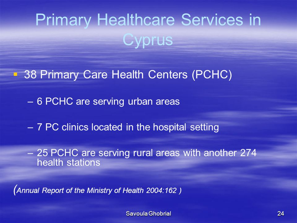 Savoula Ghobrial24 Primary Healthcare Services in Cyprus   38 Primary Care Health Centers (PCHC) – –6 PCHC are serving urban areas – –7 PC clinics located in the hospital setting – –25 PCHC are serving rural areas with another 274 health stations ( Annual Report of the Ministry of Health 2004:162 )