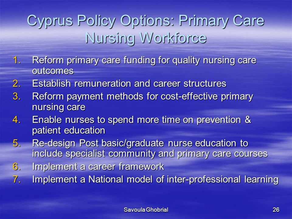 Savoula Ghobrial26 Cyprus Policy Options: Primary Care Nursing Workforce 1.Reform primary care funding for quality nursing care outcomes 2.Establish remuneration and career structures 3.Reform payment methods for cost-effective primary nursing care 4.Enable nurses to spend more time on prevention & patient education 5.Re-design Post basic/graduate nurse education to include specialist community and primary care courses 6.Implement a career framework 7.Implement a National model of inter-professional learning