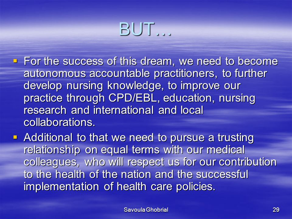 Savoula Ghobrial29 BUT…  For the success of this dream, we need to become autonomous accountable practitioners, to further develop nursing knowledge, to improve our practice through CPD/EBL, education, nursing research and international and local collaborations.