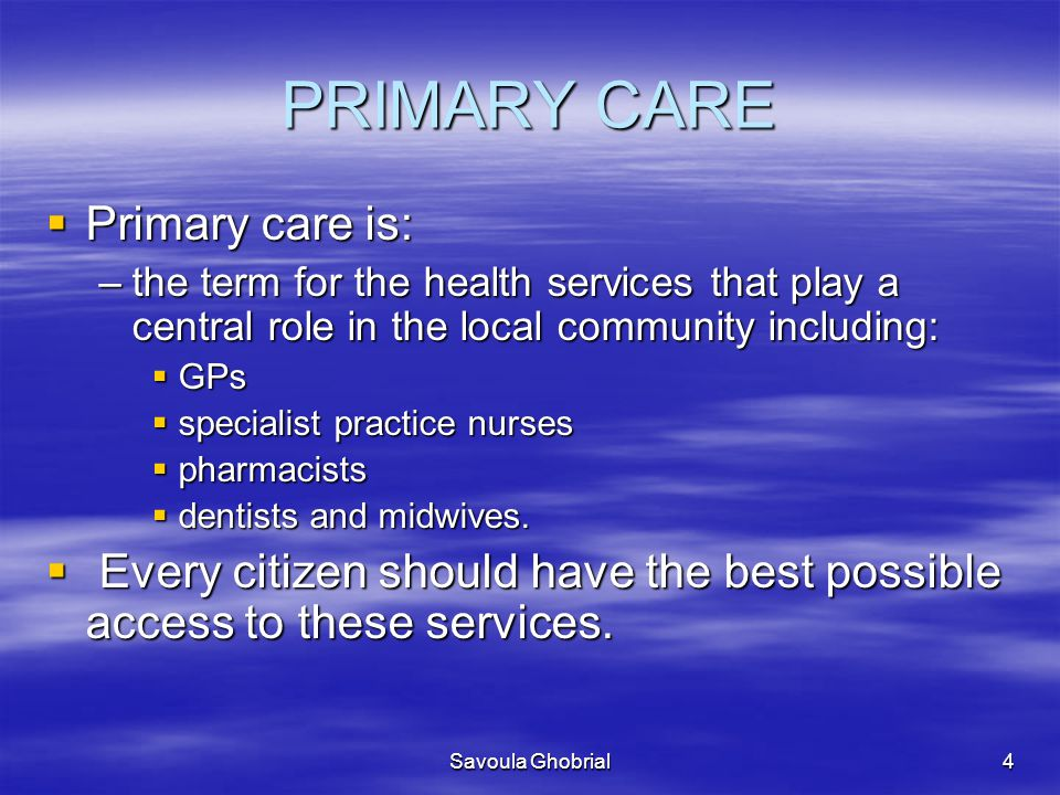 Savoula Ghobrial4 PRIMARY CARE  Primary care is: –the term for the health services that play a central role in the local community including:  GPs  specialist practice nurses  pharmacists  dentists and midwives.