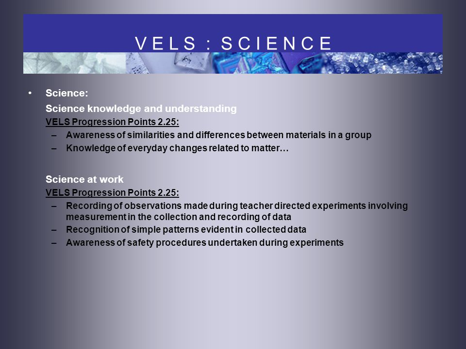 Science: Science knowledge and understanding VELS Progression Points 2.25: –Awareness of similarities and differences between materials in a group –Knowledge of everyday changes related to matter… Science at work VELS Progression Points 2.25: –Recording of observations made during teacher directed experiments involving measurement in the collection and recording of data –Recognition of simple patterns evident in collected data –Awareness of safety procedures undertaken during experiments V E L S : S C I E N C E