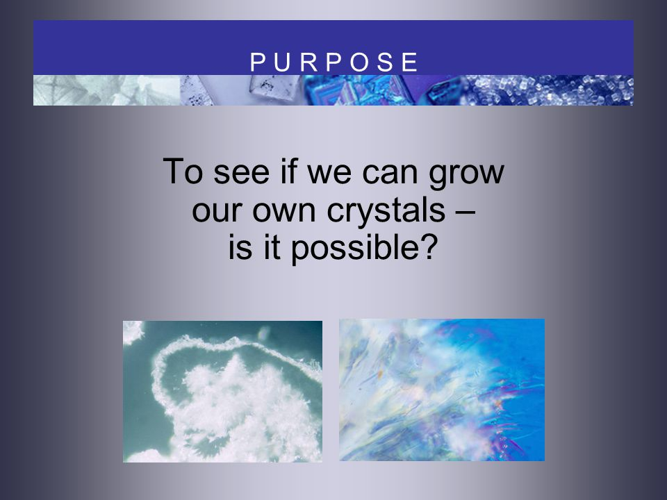 To see if we can grow our own crystals – is it possible P U R P O S E