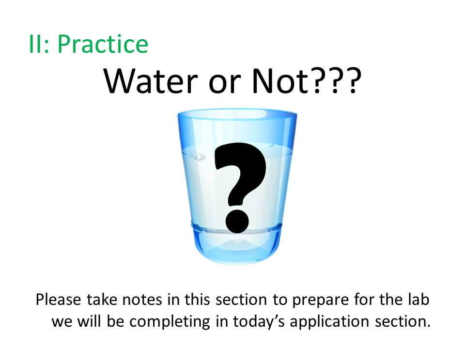 II: Practice Water or Not??? Please take notes in this section to prepare for the lab we will be completing in today's application section. ?