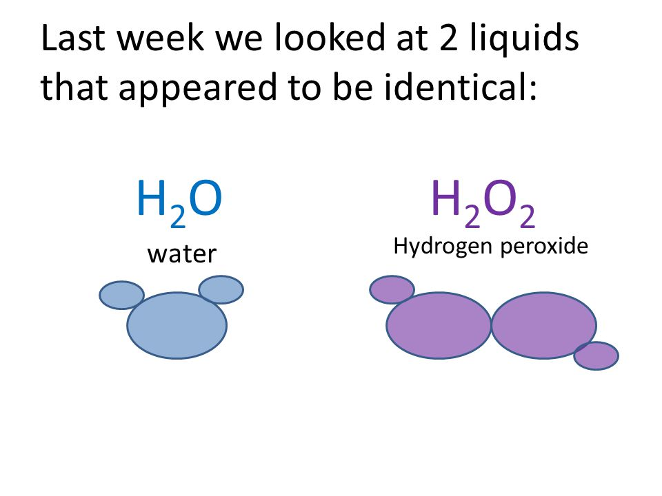 Last week we looked at 2 liquids that appeared to be identical: H2OH2OH2O2H2O2 water Hydrogen peroxide