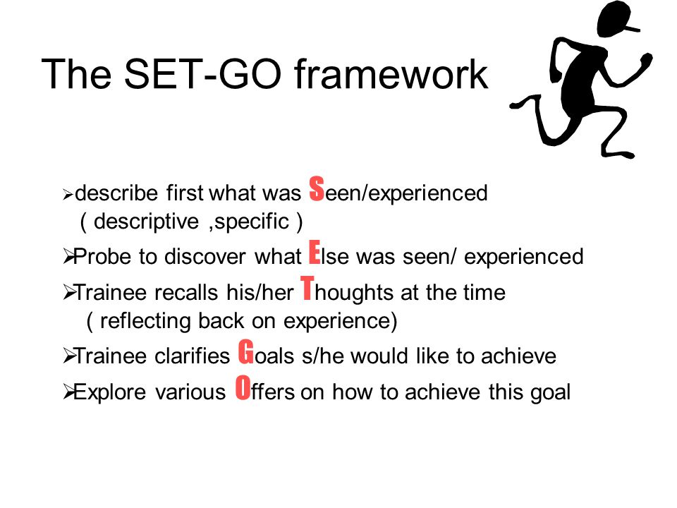 The SET-GO framework  describe first what was S een/experienced ( descriptive,specific )  Probe to discover what E lse was seen/ experienced  Trainee recalls his/her T houghts at the time ( reflecting back on experience)  Trainee clarifies G oals s/he would like to achieve  Explore various O ffers on how to achieve this goal