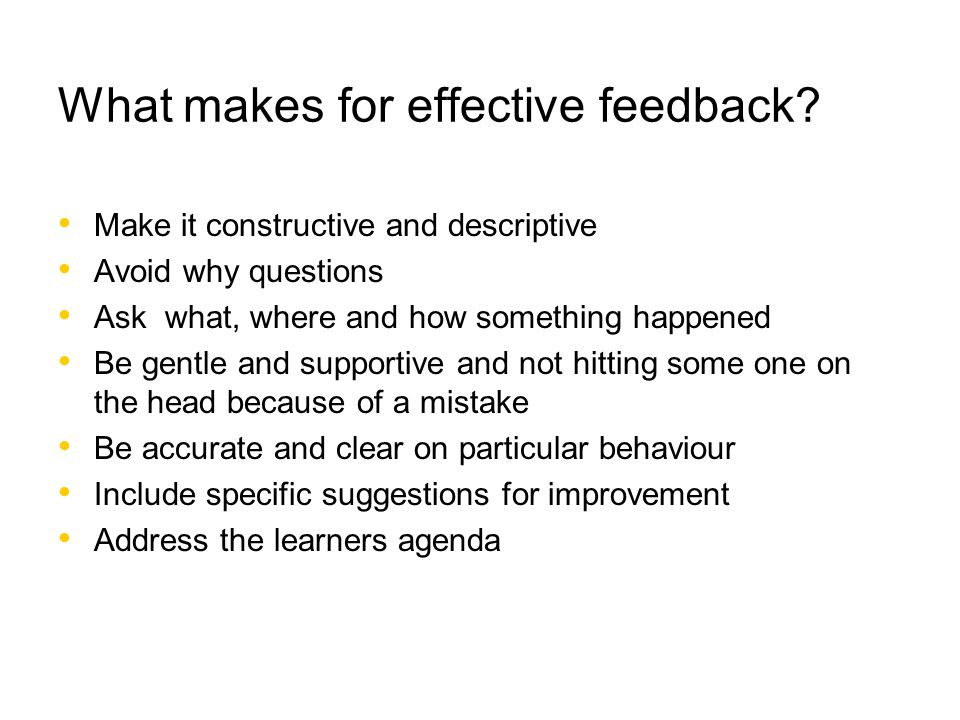 What makes for effective feedback? Make it constructive and descriptive Avoid why questions Ask what, where and how something happened Be gentle and s