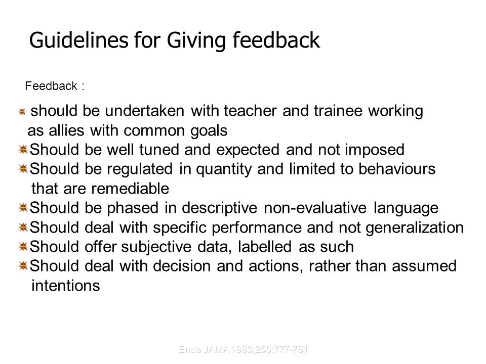 Ende JAMA 1983;250:777-781 Guidelines for Giving feedback should be undertaken with teacher and trainee working as allies with common goals Should be well tuned and expected and not imposed Should be regulated in quantity and limited to behaviours that are remediable Should be phased in descriptive non-evaluative language Should deal with specific performance and not generalization Should offer subjective data, labelled as such Should deal with decision and actions, rather than assumed intentions Feedback :