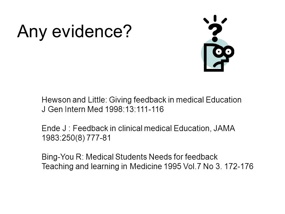 Any evidence? Hewson and Little: Giving feedback in medical Education J Gen Intern Med 1998:13:111-116 Ende J : Feedback in clinical medical Education