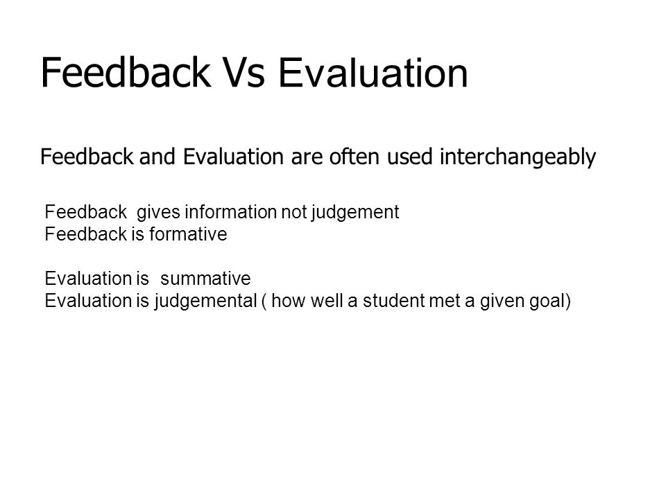Feedback Vs Evaluation Feedback and Evaluation are often used interchangeably Feedback gives information not judgement Feedback is formative Evaluation is summative Evaluation is judgemental ( how well a student met a given goal)