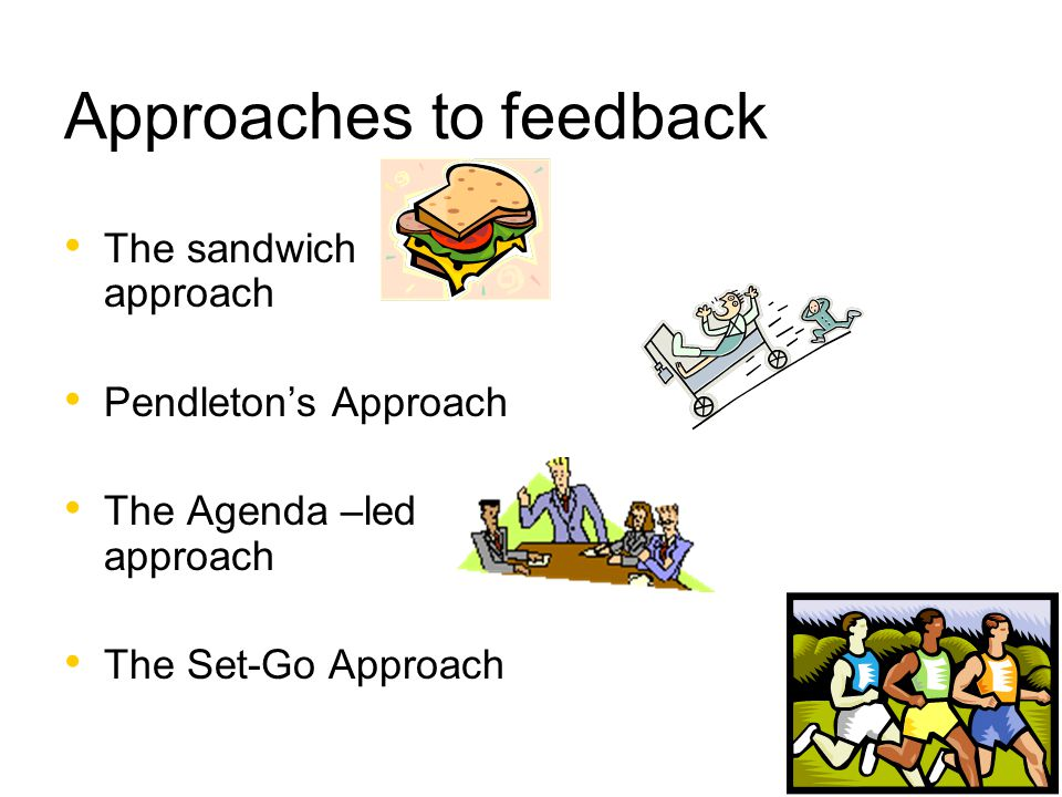 Approaches to feedback The sandwich approach Pendleton's Approach The Agenda –led approach The Set-Go Approach