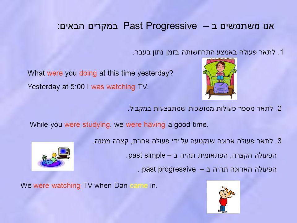 אנו משתמשים ב – Past Progressive במקרים הבאים: 1. לתאר פעולה באמצע התרחשותה בזמן נתון בעבר. 2. לתאר מספר פעולות ממושכות שמתבצעות במקביל. 3. לתאר פעולה